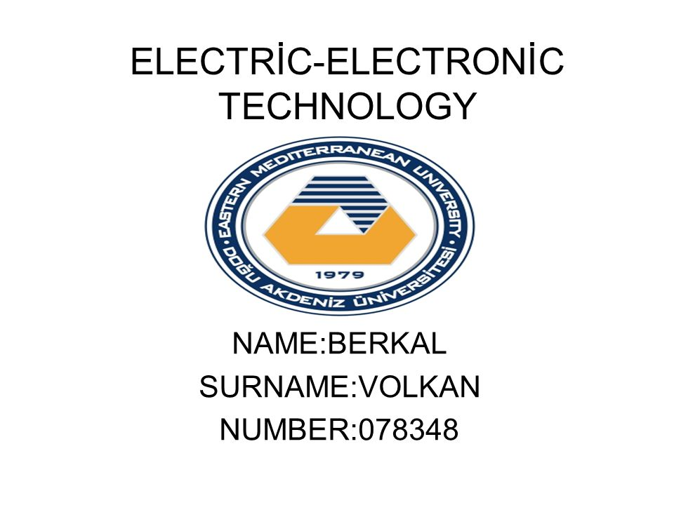 ELECTRİC-ELECTRONİC TECHNOLOGY NAME:BERKAL SURNAME:VOLKAN NUMBER:078348