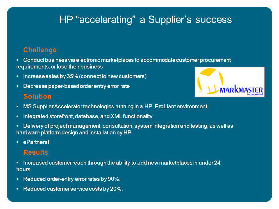 HP accelerating a Supplier's success Challenge Conduct business via electronic marketplaces to accommodate customer procurement requirements, or lose their business Increase sales by 35% (connect to new customers) Decrease paper-based order entry error rate Solution MS Supplier Accelerator technologies running in a HP ProLiant environment Integrated storefront, database, and XML functionality Delivery of project management, consultation, system integration and testing, as well as hardware platform design and installation by HP ePartners.