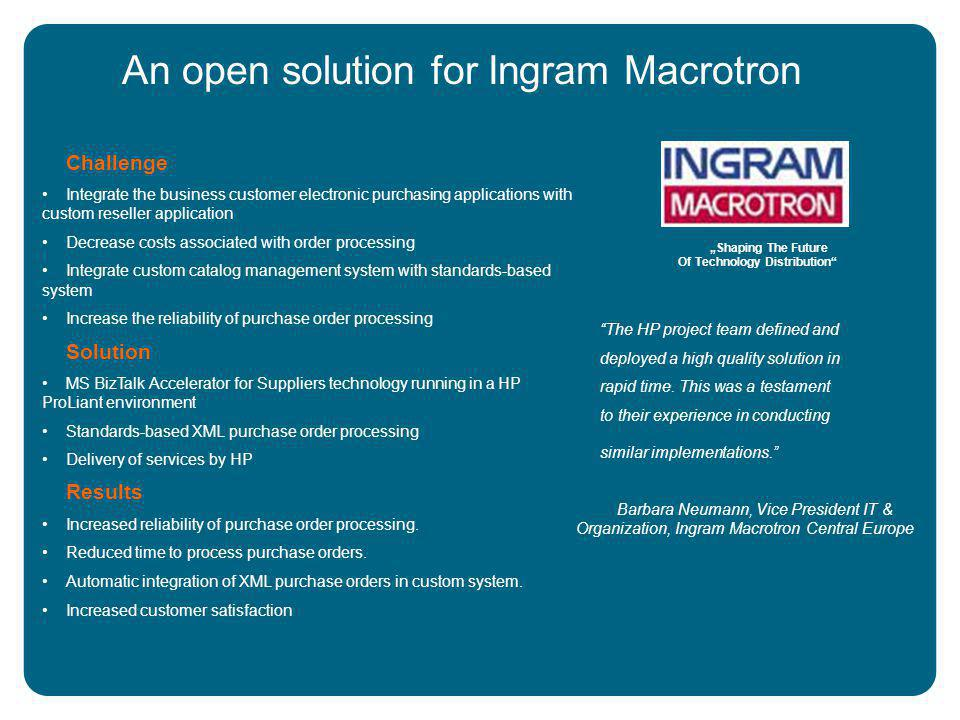 An open solution for Ingram Macrotron Challenge Integrate the business customer electronic purchasing applications with custom reseller application Decrease costs associated with order processing Integrate custom catalog management system with standards-based system Increase the reliability of purchase order processing Solution MS BizTalk Accelerator for Suppliers technology running in a HP ProLiant environment Standards-based XML purchase order processing Delivery of services by HP Results Increased reliability of purchase order processing.