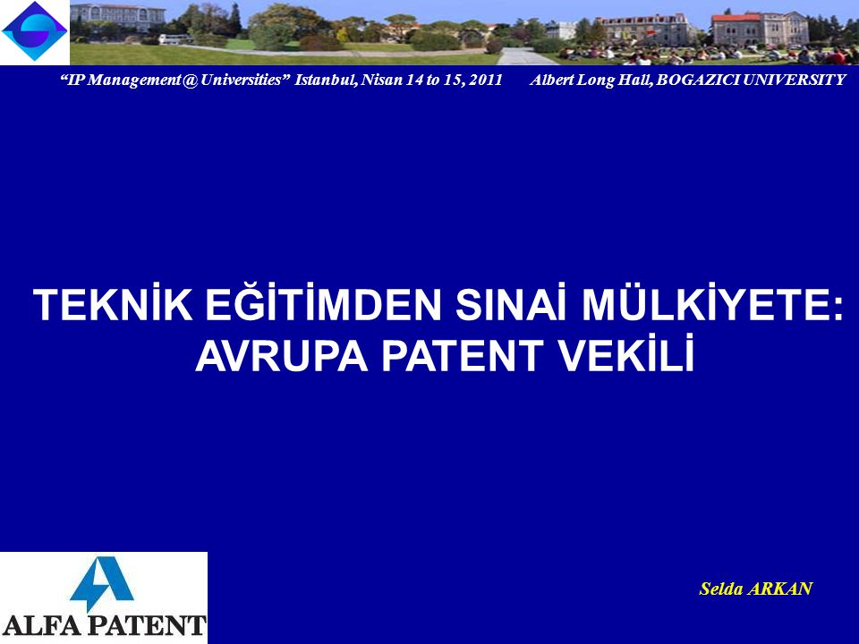 IP Universities Istanbul, Nisan 14 to 15, 2011 Albert Long Hall, BOGAZICI UNIVERSITY Institutional logo Selda ARKAN TEKNİK EĞİTİMDEN SINAİ MÜLKİYETE: AVRUPA PATENT VEKİLİ