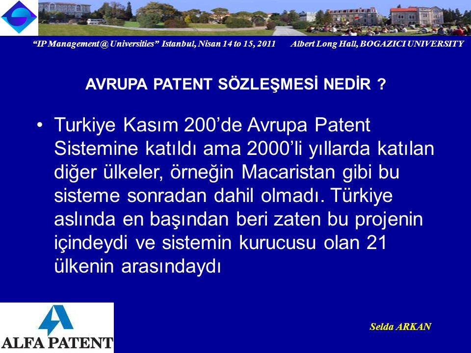IP Universities Istanbul, Nisan 14 to 15, 2011 Albert Long Hall, BOGAZICI UNIVERSITY Institutional logo Selda ARKAN AVRUPA PATENT SÖZLEŞMESİ NEDİR .