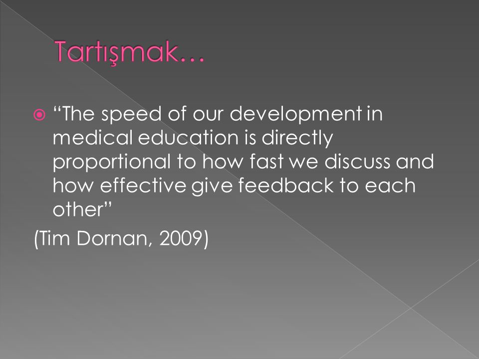  The speed of our development in medical education is directly proportional to how fast we discuss and how effective give feedback to each other (Tim Dornan, 2009)