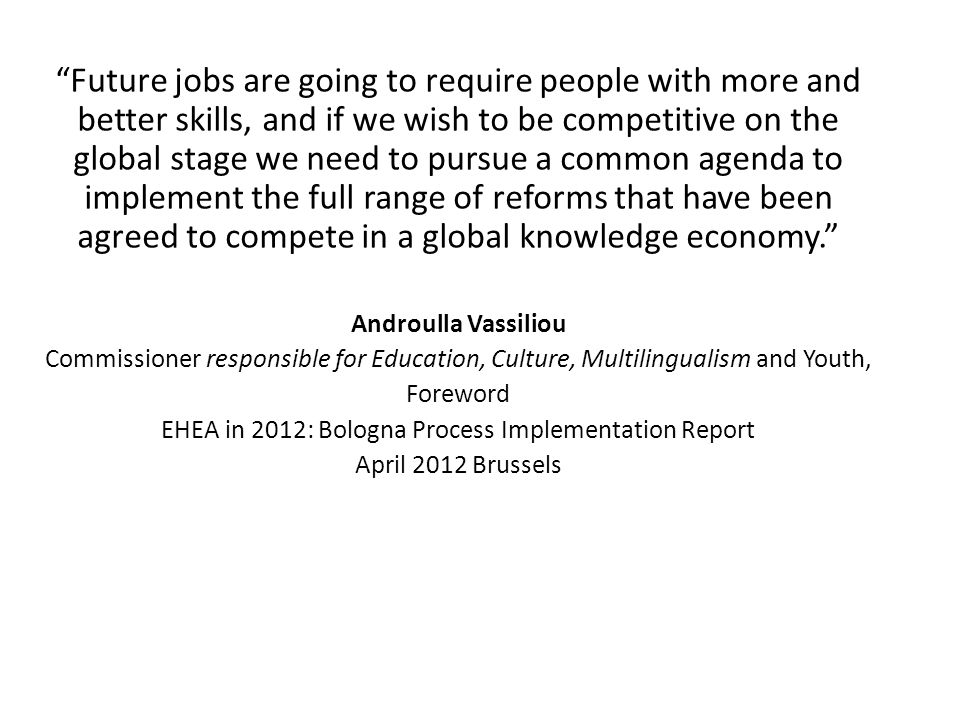 Future jobs are going to require people with more and better skills, and if we wish to be competitive on the global stage we need to pursue a common agenda to implement the full range of reforms that have been agreed to compete in a global knowledge economy. Androulla Vassiliou Commissioner responsible for Education, Culture, Multilingualism and Youth, Foreword EHEA in 2012: Bologna Process Implementation Report April 2012 Brussels