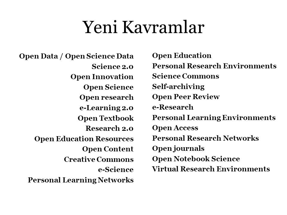 Yeni Kavramlar Open Data / Open Science Data Science 2.0 Open Innovation Open Science Open research e-Learning 2.0 Open Textbook Research 2.0 Open Education Resources Open Content Creative Commons e-Science Personal Learning Networks Open Education Personal Research Environments Science Commons Self-archiving Open Peer Review e-Research Personal Learning Environments Open Access Personal Research Networks Open journals Open Notebook Science Virtual Research Environments