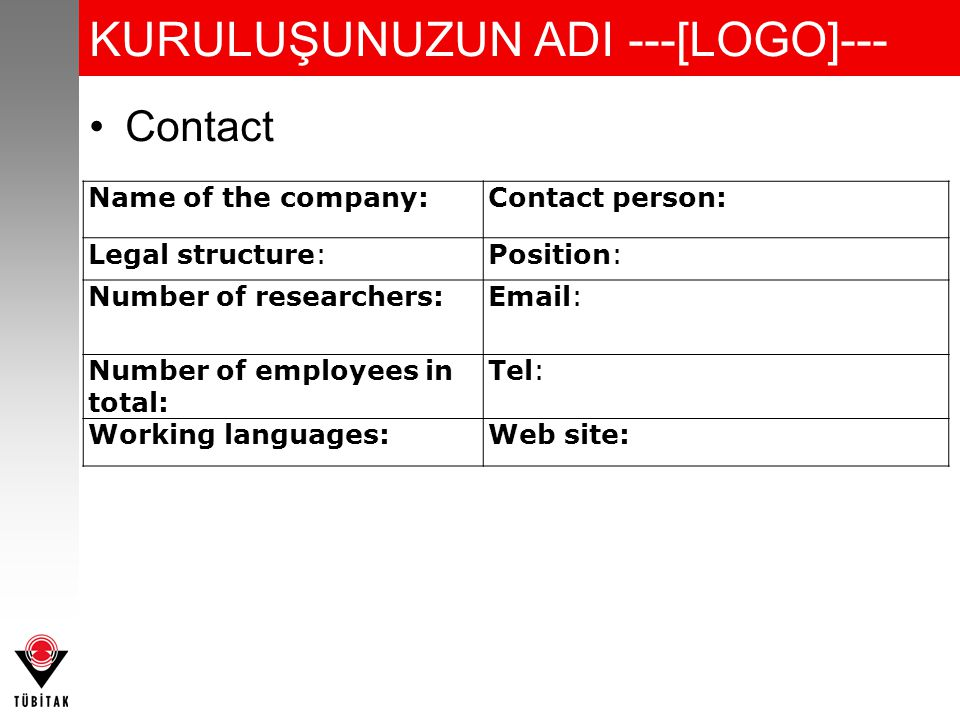 KURULUŞUNUZUN ADI ---[LOGO]--- Contact Name of the company:Contact person: Legal structure:Position: Number of researchers:Email: Number of employees in total: Tel: Working languages:Web site: