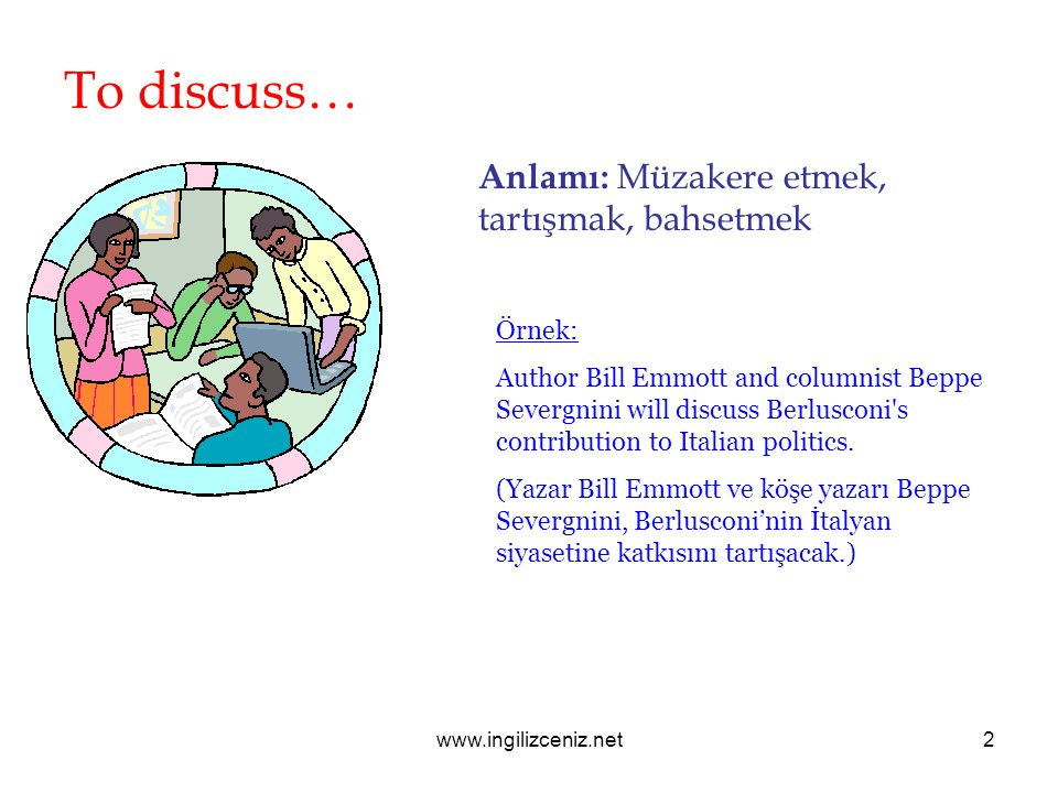 To discuss… Anlamı: Müzakere etmek, tartışmak, bahsetmek Örnek: Author Bill Emmott and columnist Beppe Severgnini will discuss Berlusconi s contribution to Italian politics.
