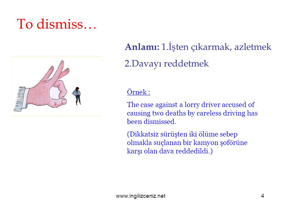 To dismiss… Anlamı: 1.İşten çıkarmak, azletmek 2.Davayı reddetmek Örnek : The case against a lorry driver accused of causing two deaths by careless driving has been dismissed.