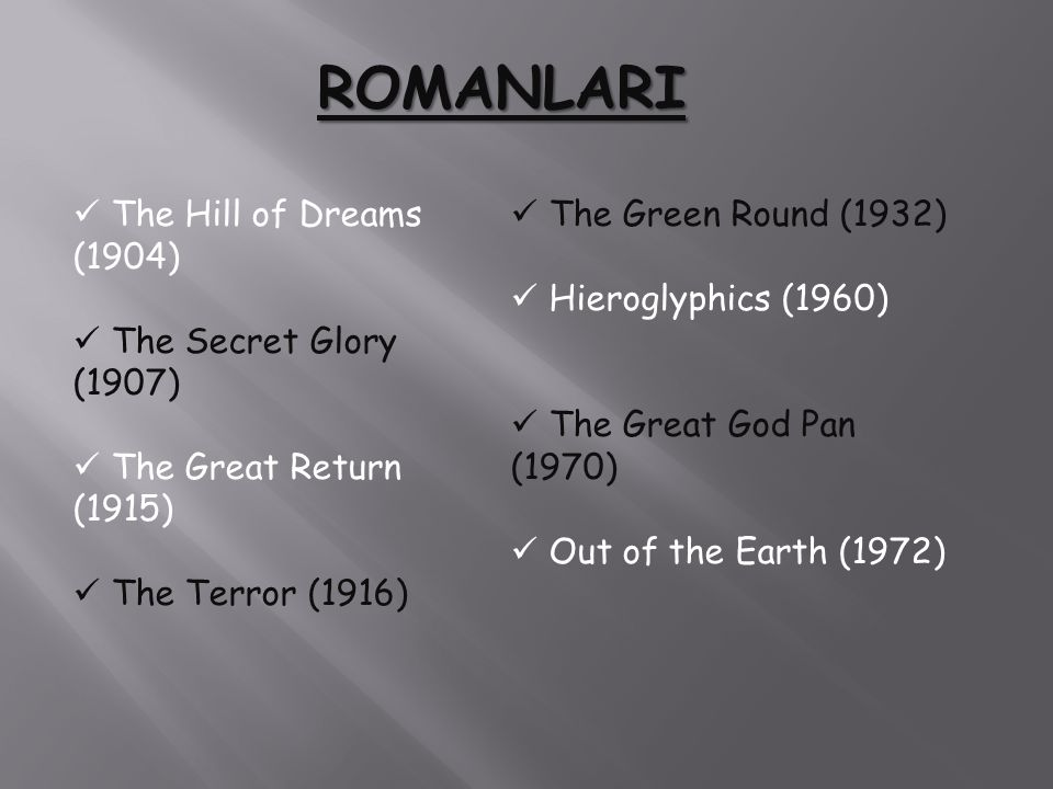 ROMANLARI The Hill of Dreams (1904) The Secret Glory (1907) The Great Return (1915) The Terror (1916) The Green Round (1932) Hieroglyphics (1960) The Great God Pan (1970) Out of the Earth (1972)