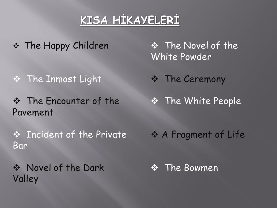 KISA HİKAYELERİ  The Happy Children he Inmost Light he Encounter of the Pavement  Incident of the Private Bar  Novel of the Dark Valley  The Novel of the White Powder he Ceremony he White People  A Fragment of Life  The Bowmen
