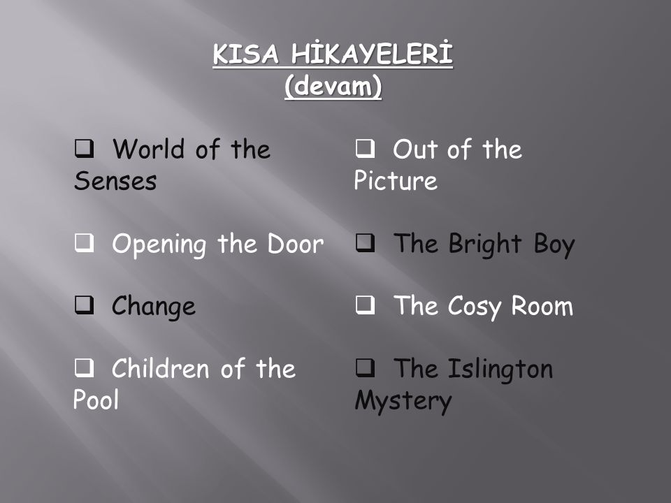 KISA HİKAYELERİ (devam)  World of the Senses  Opening the Door  Change hildren of the Pool  Out of the Picture  The Bright Boy he Cosy Room he Islington Mystery
