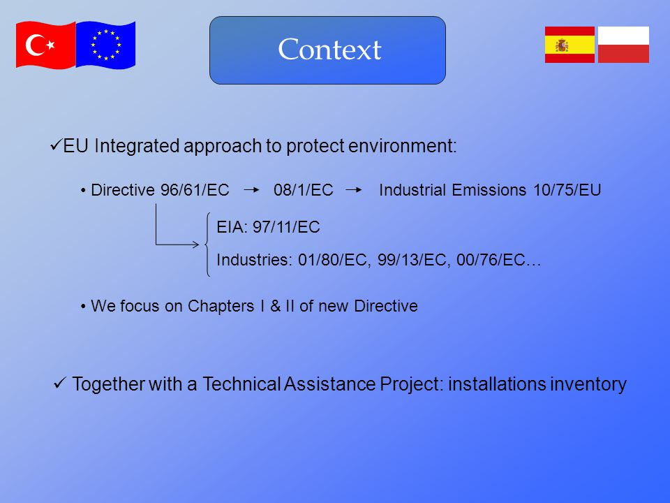 Context EIA: 97/11/EC Directive 96/61/EC08/1/ECIndustrial Emissions 10/75/EU Industries: 01/80/EC, 99/13/EC, 00/76/EC… EU Integrated approach to protect environment: Together with a Technical Assistance Project: installations inventory We focus on Chapters I & II of new Directive