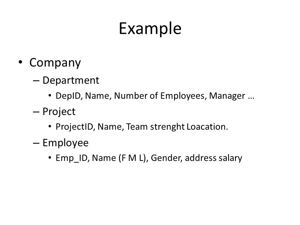 Example Company – Department DepID, Name, Number of Employees, Manager … – Project ProjectID, Name, Team strenght Loacation.