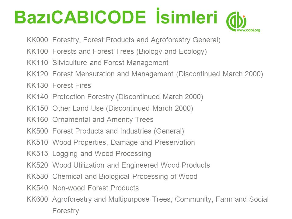 BazıCABICODE İsimleri KK000 Forestry, Forest Products and Agroforestry General) KK100 Forests and Forest Trees (Biology and Ecology) KK110 Silviculture and Forest Management KK120 Forest Mensuration and Management (Discontinued March 2000) KK130 Forest Fires KK140 Protection Forestry (Discontinued March 2000) KK150 Other Land Use (Discontinued March 2000) KK160 Ornamental and Amenity Trees KK500 Forest Products and Industries (General) KK510 Wood Properties, Damage and Preservation KK515 Logging and Wood Processing KK520 Wood Utilization and Engineered Wood Products KK530 Chemical and Biological Processing of Wood KK540 Non-wood Forest Products KK600 Agroforestry and Multipurpose Trees; Community, Farm and Social Forestry