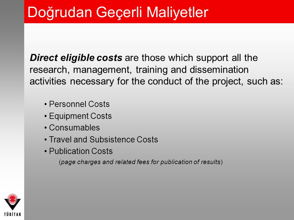 Doğrudan Geçerli Maliyetler Direct eligible costs are those which support all the research, management, training and dissemination activities necessary for the conduct of the project, such as: Personnel Costs Equipment Costs Consumables Travel and Subsistence Costs Publication Costs (page charges and related fees for publication of results)