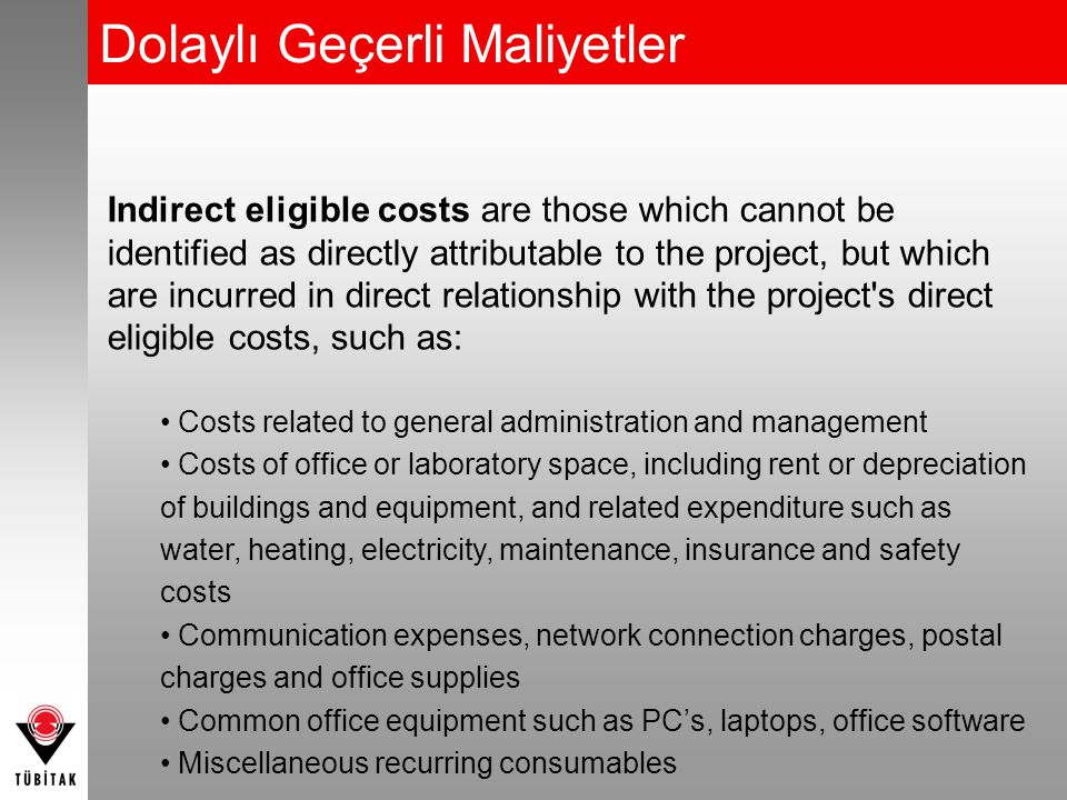 Dolaylı Geçerli Maliyetler Indirect eligible costs are those which cannot be identified as directly attributable to the project, but which are incurred in direct relationship with the project s direct eligible costs, such as: Costs related to general administration and management Costs of office or laboratory space, including rent or depreciation of buildings and equipment, and related expenditure such as water, heating, electricity, maintenance, insurance and safety costs Communication expenses, network connection charges, postal charges and office supplies Common office equipment such as PC's, laptops, office software Miscellaneous recurring consumables