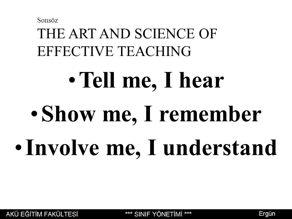 Sonsöz THE ART AND SCIENCE OF EFFECTIVE TEACHING Tell me, I hear Show me, I remember Involve me, I understand