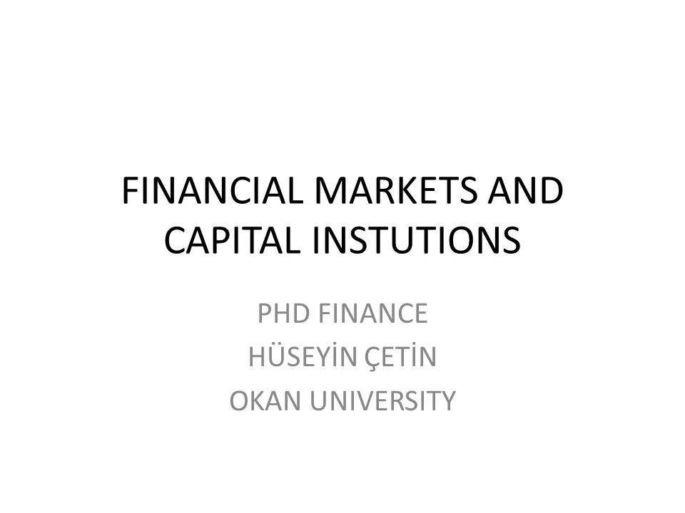 FINANCIAL MARKETS AND CAPITAL INSTUTIONS PHD FINANCE HÜSEYİN ÇETİN OKAN UNIVERSITY