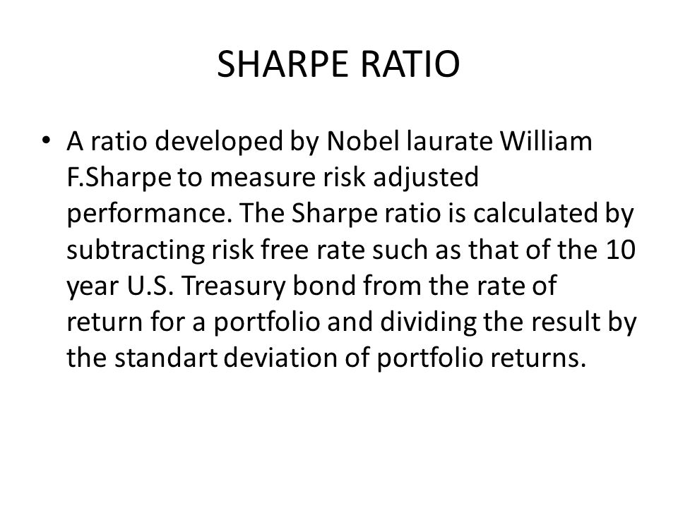 SHARPE RATIO A ratio developed by Nobel laurate William F.Sharpe to measure risk adjusted performance.