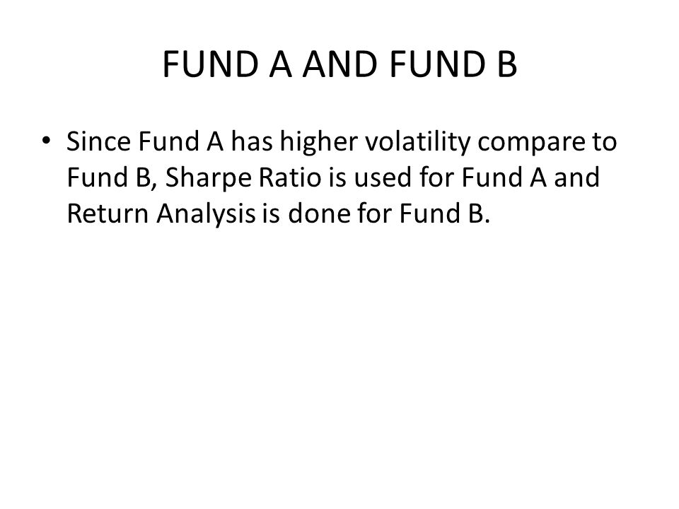 FUND A AND FUND B Since Fund A has higher volatility compare to Fund B, Sharpe Ratio is used for Fund A and Return Analysis is done for Fund B.
