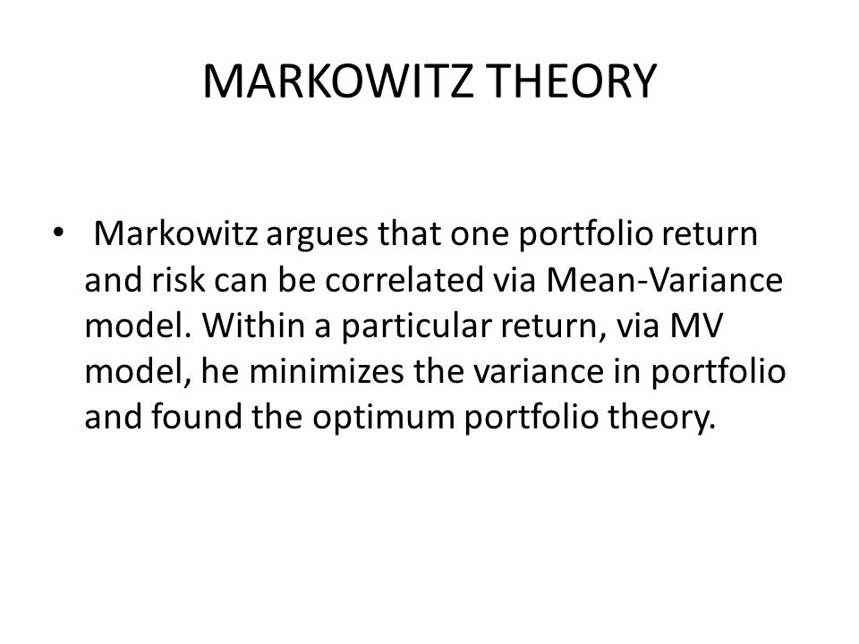 MARKOWITZ THEORY Markowitz argues that one portfolio return and risk can be correlated via Mean-Variance model.