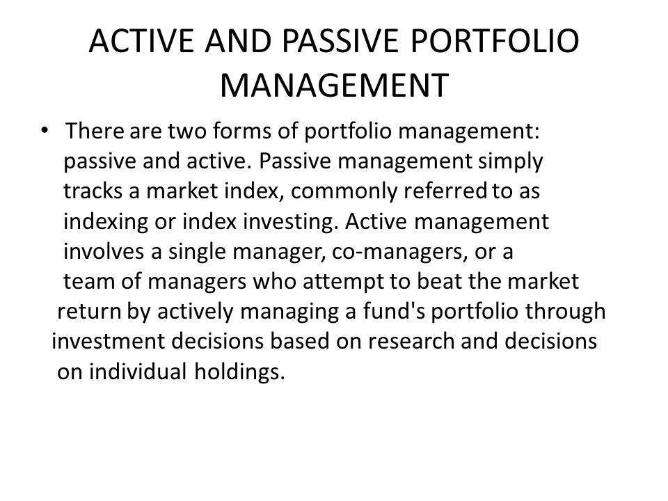 ACTIVE AND PASSIVE PORTFOLIO MANAGEMENT There are two forms of portfolio management: passive and active.