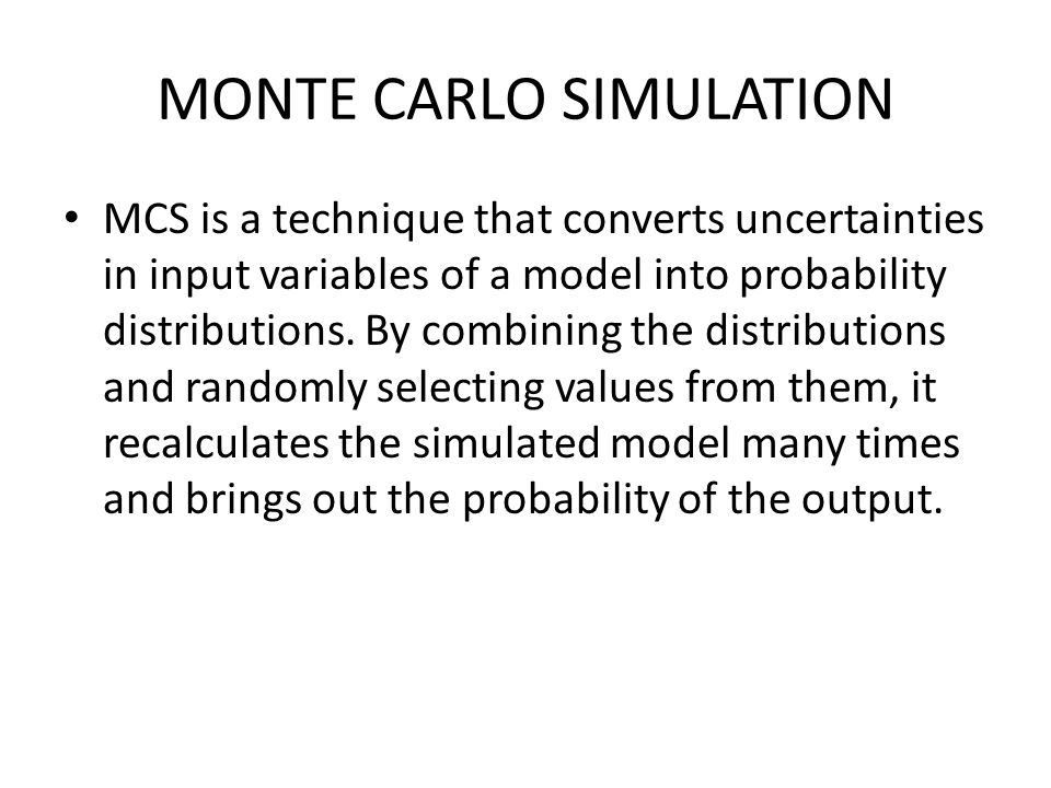 MONTE CARLO SIMULATION MCS is a technique that converts uncertainties in input variables of a model into probability distributions.