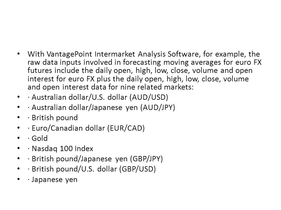 With VantagePoint Intermarket Analysis Software, for example, the raw data inputs involved in forecasting moving averages for euro FX futures include the daily open, high, low, close, volume and open interest for euro FX plus the daily open, high, low, close, volume and open interest data for nine related markets: · Australian dollar/U.S.