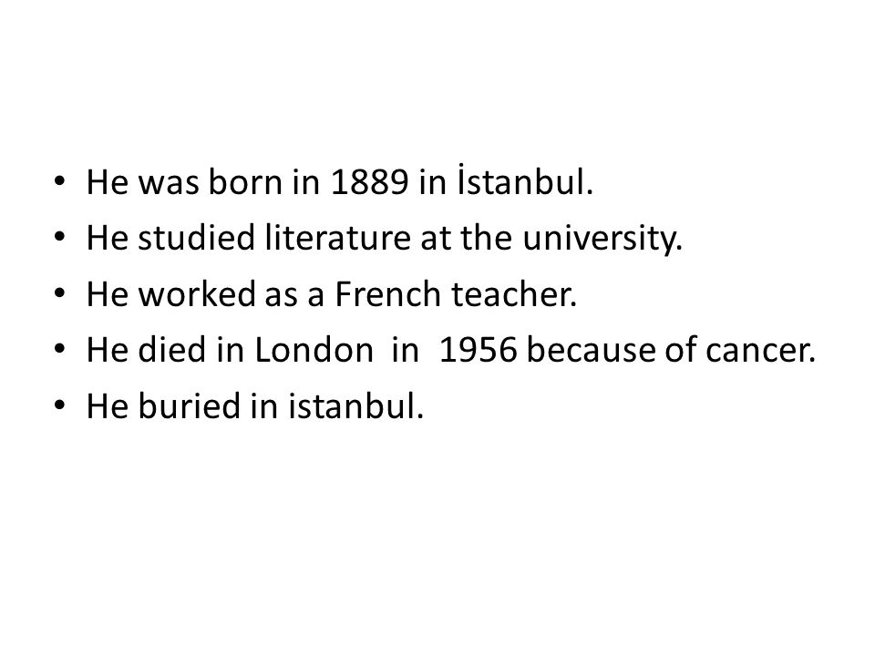 He was born in 1889 in İstanbul. He studied literature at the university.