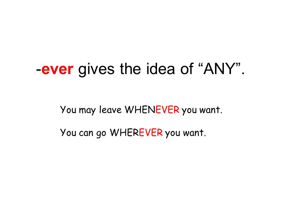 -ever gives the idea of ANY . You may leave WHENEVER you want. You can go WHEREVER you want.