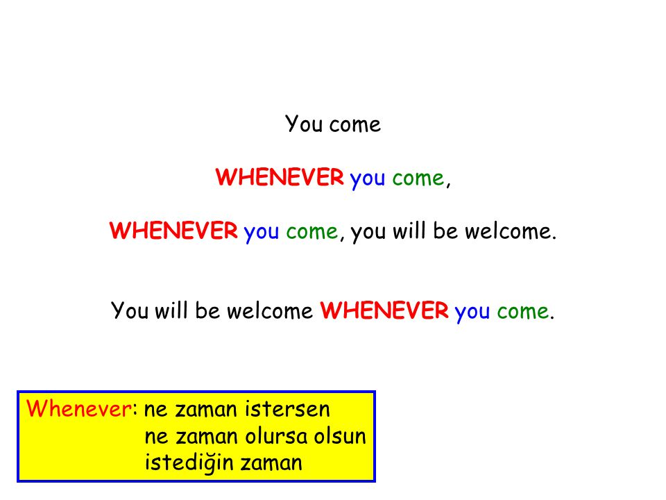 You come WHENEVER you come, WHENEVER you come, you will be welcome.